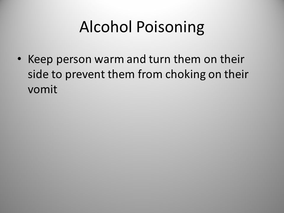 Alcohol Poisoning Keep person warm and turn them on their side to prevent them from choking on their vomit