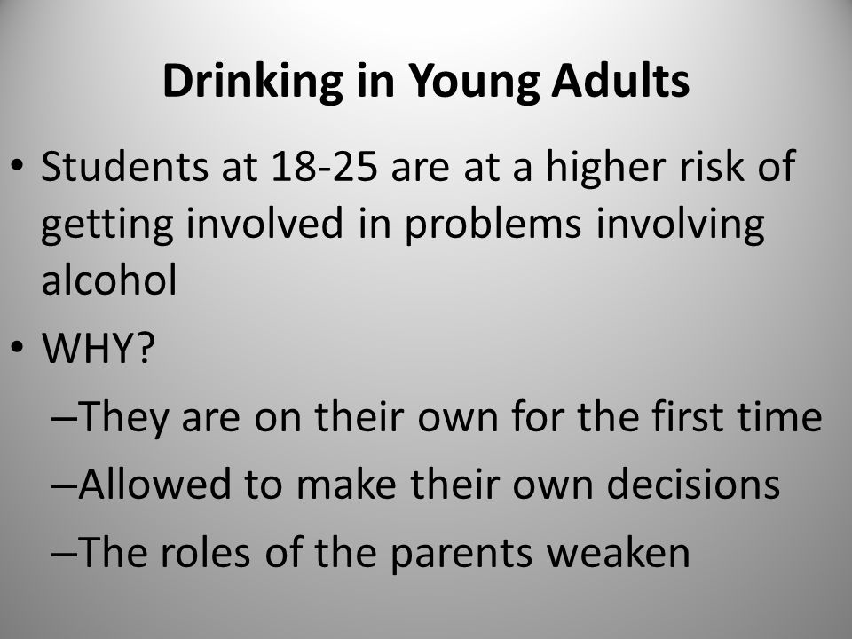 Drinking in Young Adults Students at are at a higher risk of getting involved in problems involving alcohol WHY.