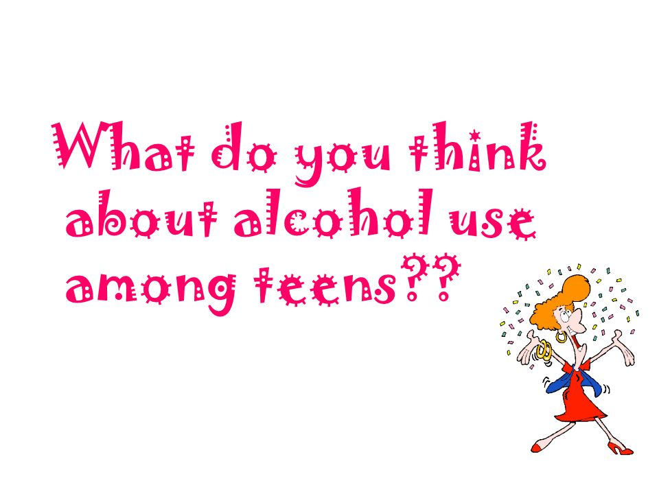 What do you think about alcohol use among teens