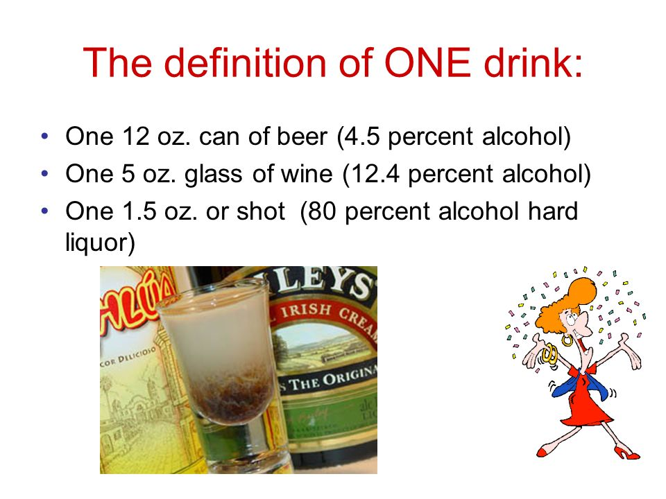 The definition of ONE drink: One 12 oz. can of beer (4.5 percent alcohol) One 5 oz.