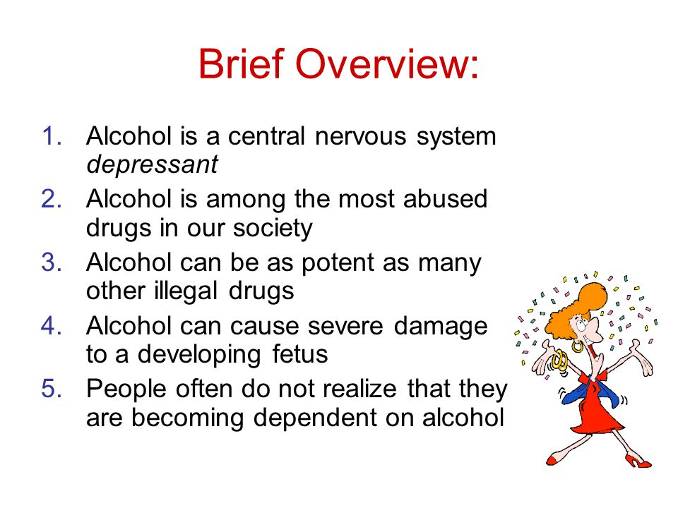 Brief Overview: 1.Alcohol is a central nervous system depressant 2.Alcohol is among the most abused drugs in our society 3.Alcohol can be as potent as many other illegal drugs 4.Alcohol can cause severe damage to a developing fetus 5.People often do not realize that they are becoming dependent on alcohol