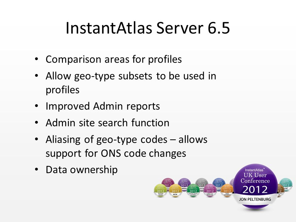 InstantAtlas Server 6.5 Comparison areas for profiles Allow geo-type subsets to be used in profiles Improved Admin reports Admin site search function Aliasing of geo-type codes – allows support for ONS code changes Data ownership