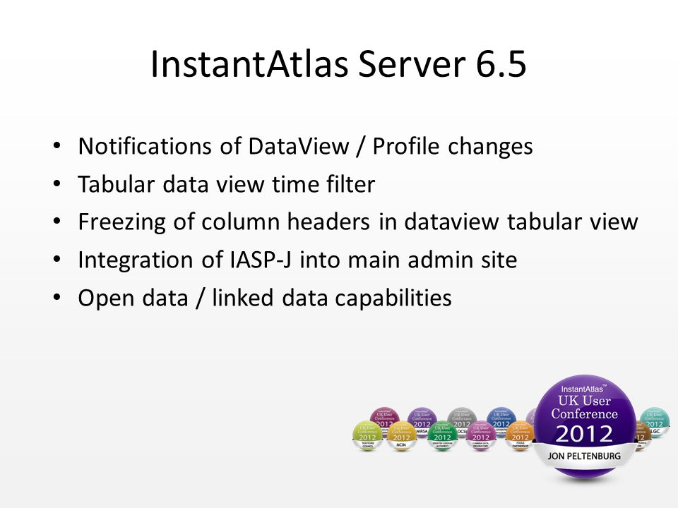 InstantAtlas Server 6.5 Notifications of DataView / Profile changes Tabular data view time filter Freezing of column headers in dataview tabular view Integration of IASP-J into main admin site Open data / linked data capabilities