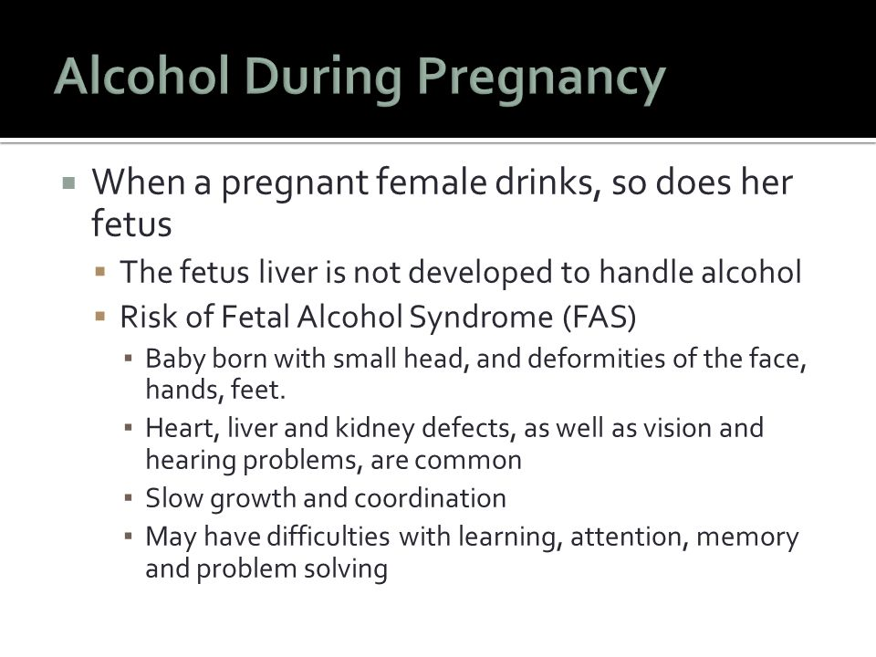  When a pregnant female drinks, so does her fetus  The fetus liver is not developed to handle alcohol  Risk of Fetal Alcohol Syndrome (FAS) ▪ Baby born with small head, and deformities of the face, hands, feet.