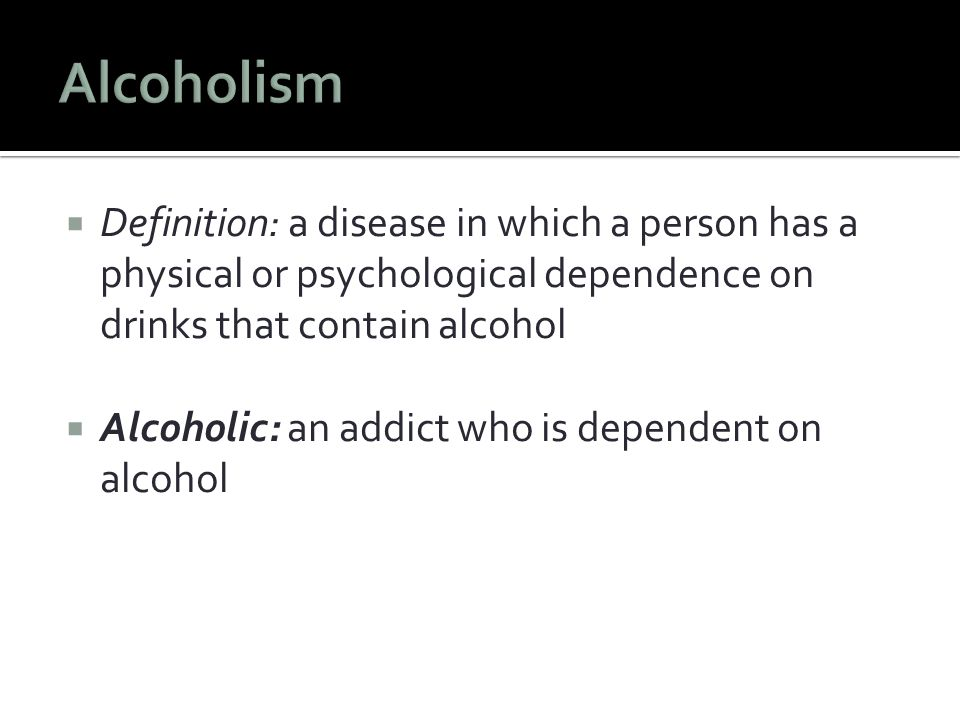  Definition: a disease in which a person has a physical or psychological dependence on drinks that contain alcohol  Alcoholic: an addict who is dependent on alcohol