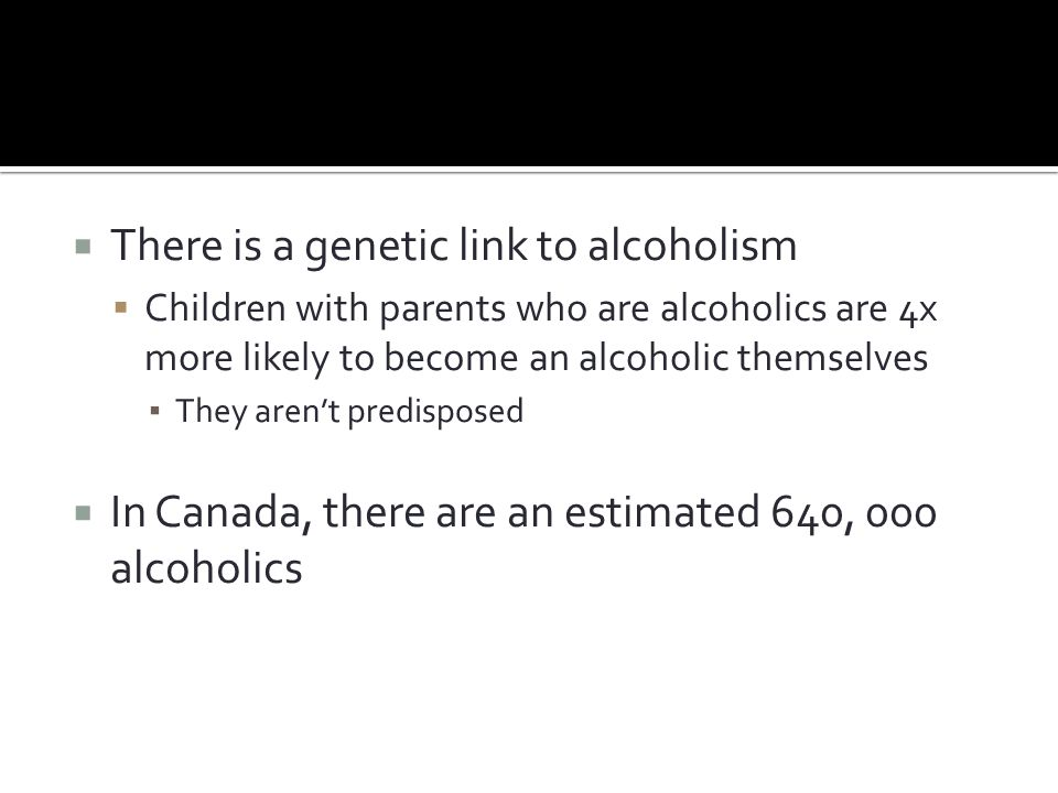 There is a genetic link to alcoholism  Children with parents who are alcoholics are 4x more likely to become an alcoholic themselves ▪ They aren't predisposed  In Canada, there are an estimated 640, 000 alcoholics