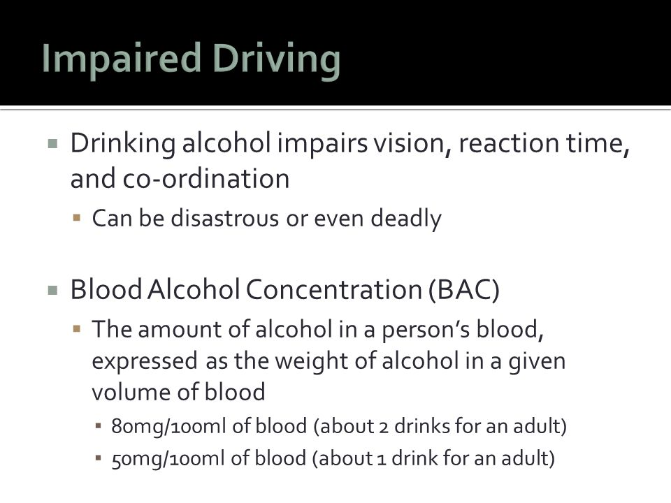  Drinking alcohol impairs vision, reaction time, and co-ordination  Can be disastrous or even deadly  Blood Alcohol Concentration (BAC)  The amount of alcohol in a person's blood, expressed as the weight of alcohol in a given volume of blood ▪ 80mg/100ml of blood (about 2 drinks for an adult) ▪ 50mg/100ml of blood (about 1 drink for an adult)