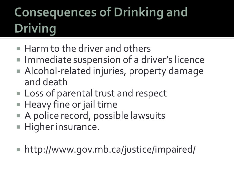  Harm to the driver and others  Immediate suspension of a driver's licence  Alcohol-related injuries, property damage and death  Loss of parental trust and respect  Heavy fine or jail time  A police record, possible lawsuits  Higher insurance.