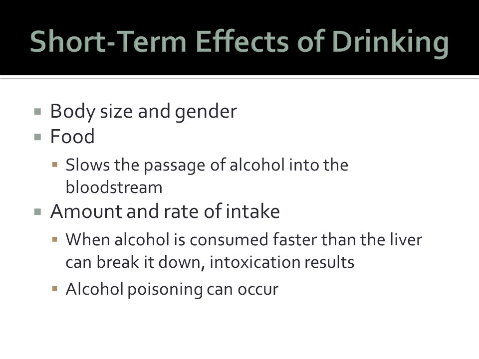  Body size and gender  Food  Slows the passage of alcohol into the bloodstream  Amount and rate of intake  When alcohol is consumed faster than the liver can break it down, intoxication results  Alcohol poisoning can occur