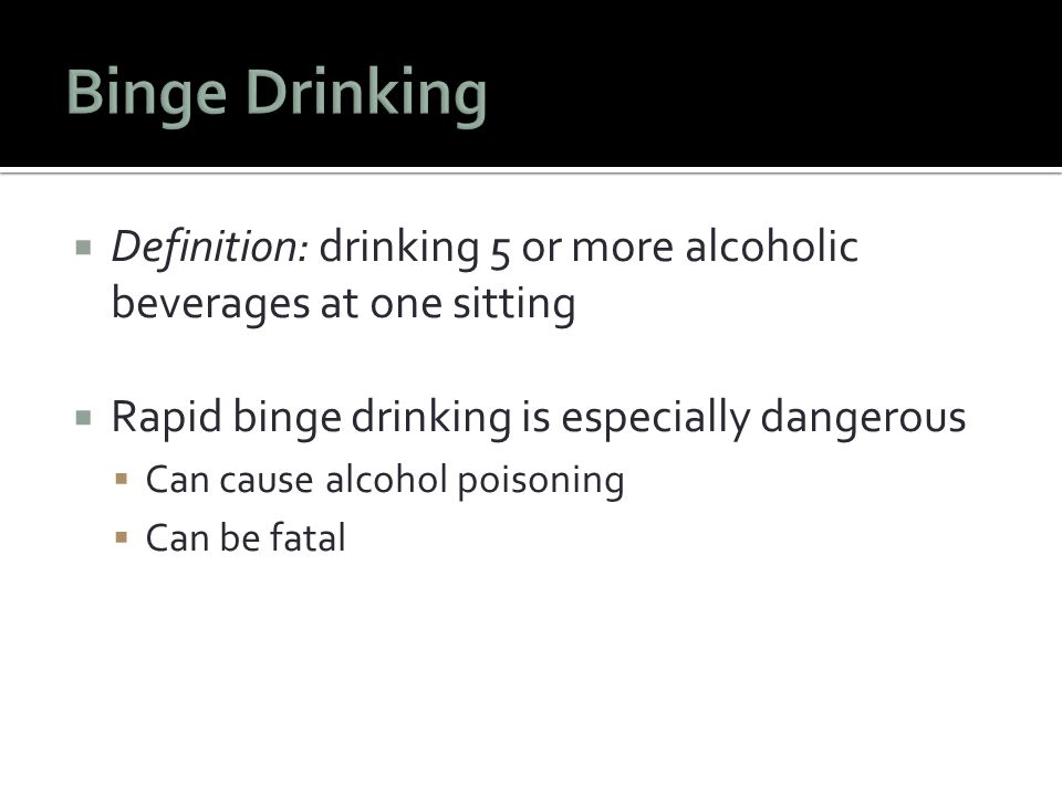  Definition: drinking 5 or more alcoholic beverages at one sitting  Rapid binge drinking is especially dangerous  Can cause alcohol poisoning  Can be fatal