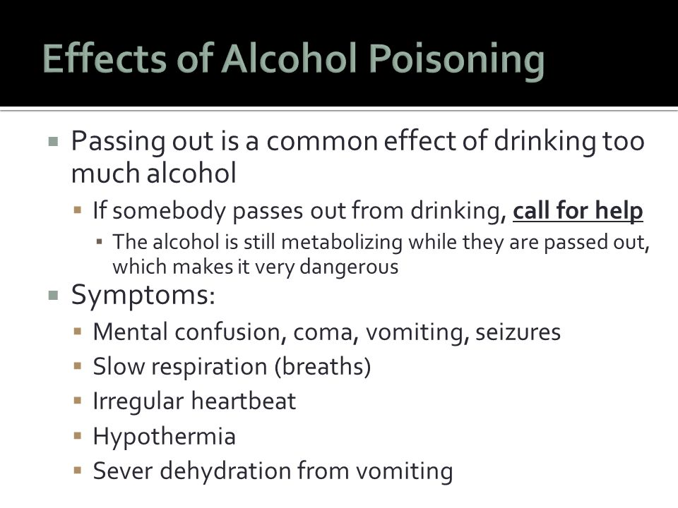  Passing out is a common effect of drinking too much alcohol  If somebody passes out from drinking, call for help ▪ The alcohol is still metabolizing while they are passed out, which makes it very dangerous  Symptoms:  Mental confusion, coma, vomiting, seizures  Slow respiration (breaths)  Irregular heartbeat  Hypothermia  Sever dehydration from vomiting