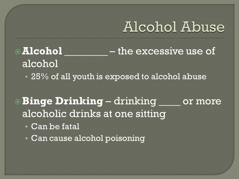  Alcohol ________ – the excessive use of alcohol 25% of all youth is exposed to alcohol abuse  Binge Drinking – drinking ____ or more alcoholic drinks at one sitting Can be fatal Can cause alcohol poisoning