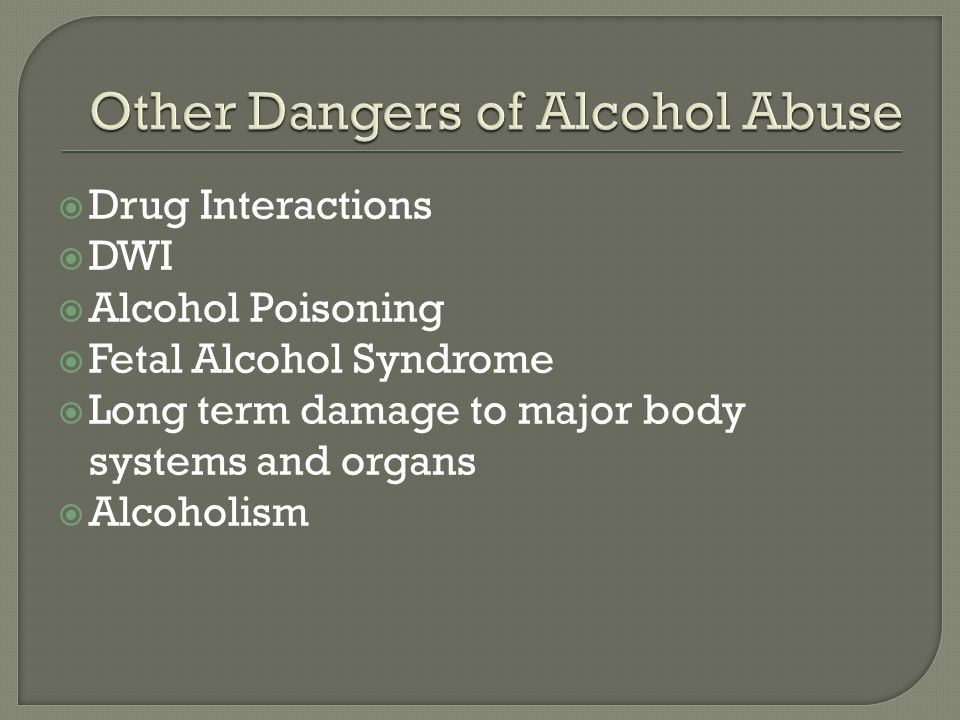  Drug Interactions  DWI  Alcohol Poisoning  Fetal Alcohol Syndrome  Long term damage to major body systems and organs  Alcoholism
