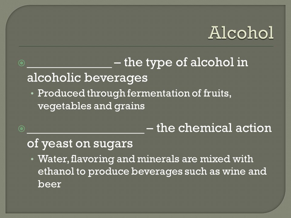  _____________ – the type of alcohol in alcoholic beverages Produced through fermentation of fruits, vegetables and grains  __________________ – the chemical action of yeast on sugars Water, flavoring and minerals are mixed with ethanol to produce beverages such as wine and beer
