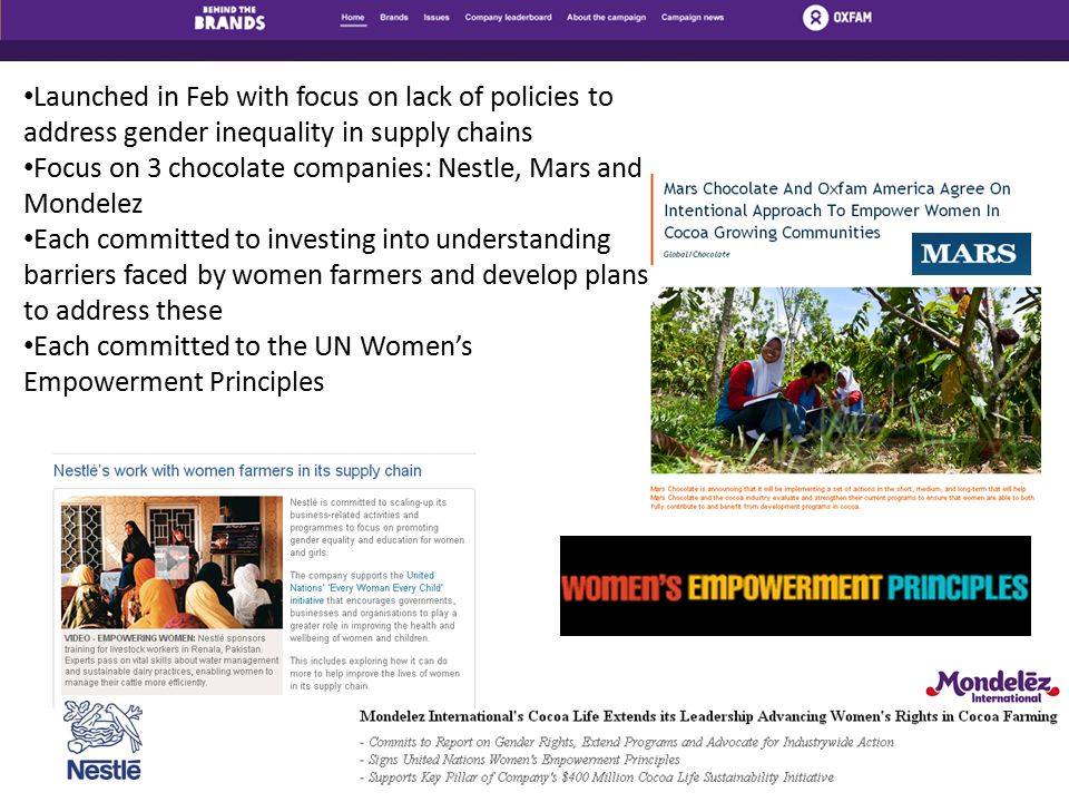 Launched in Feb with focus on lack of policies to address gender inequality in supply chains Focus on 3 chocolate companies: Nestle, Mars and Mondelez Each committed to investing into understanding barriers faced by women farmers and develop plans to address these Each committed to the UN Women's Empowerment Principles