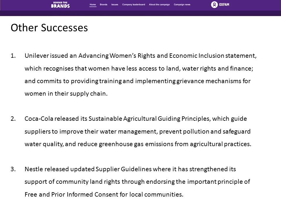 Other Successes 1.Unilever issued an Advancing Women's Rights and Economic Inclusion statement, which recognises that women have less access to land, water rights and finance; and commits to providing training and implementing grievance mechanisms for women in their supply chain.