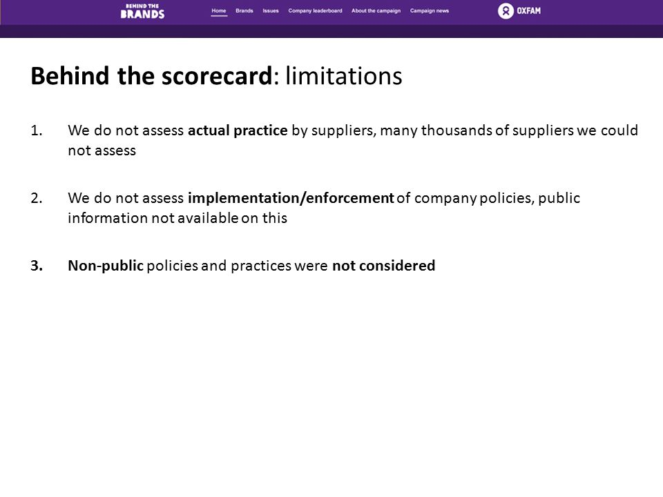 Behind the scorecard: limitations 1.We do not assess actual practice by suppliers, many thousands of suppliers we could not assess 2.We do not assess implementation/enforcement of company policies, public information not available on this 3.Non-public policies and practices were not considered