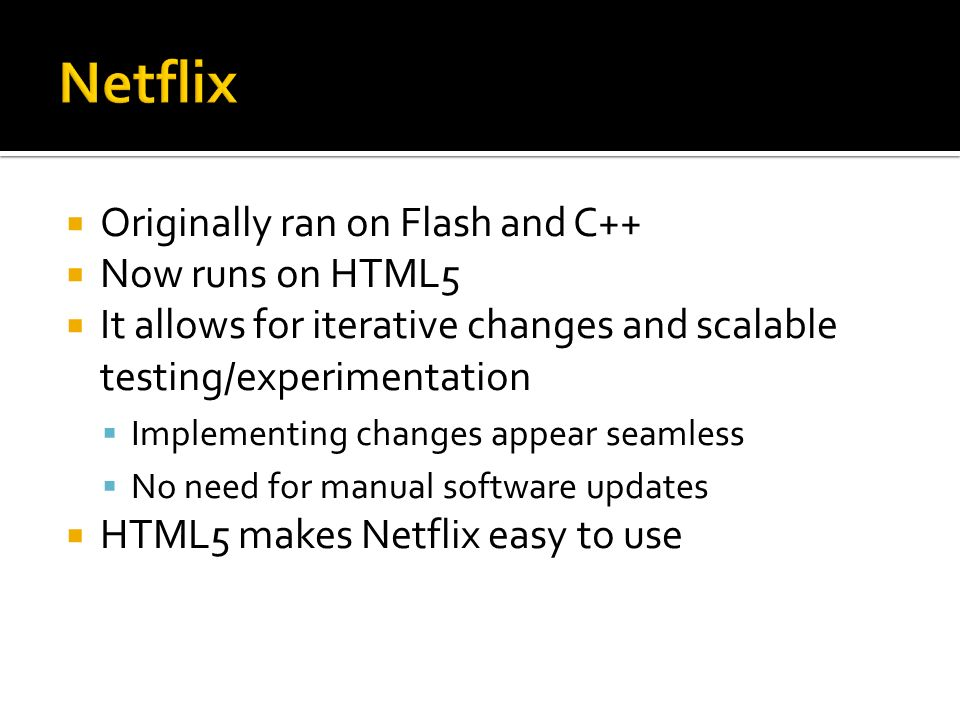  Originally ran on Flash and C++  Now runs on HTML5  It allows for iterative changes and scalable testing/experimentation  Implementing changes appear seamless  No need for manual software updates  HTML5 makes Netflix easy to use
