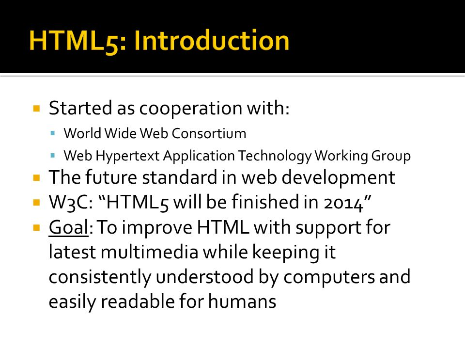  Started as cooperation with:  World Wide Web Consortium  Web Hypertext Application Technology Working Group  The future standard in web development  W3C: HTML5 will be finished in 2014  Goal: To improve HTML with support for latest multimedia while keeping it consistently understood by computers and easily readable for humans