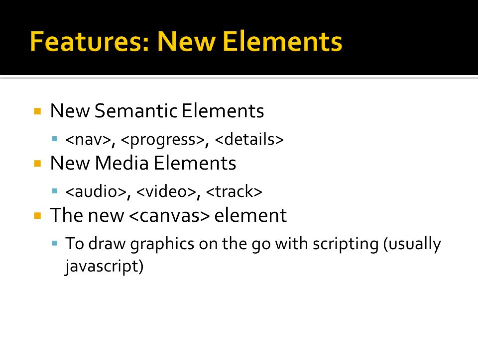  New Semantic Elements ,,  New Media Elements ,,  The new element  To draw graphics on the go with scripting (usually javascript)