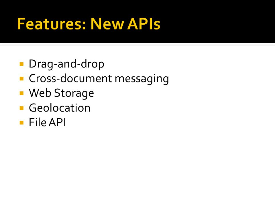  Drag-and-drop  Cross-document messaging  Web Storage  Geolocation  File API