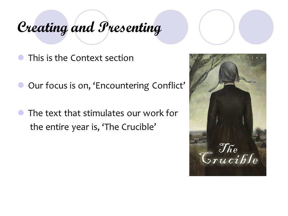 Creating and Presenting This is the Context section Our focus is on, 'Encountering Conflict' The text that stimulates our work for the entire year is, 'The Crucible'