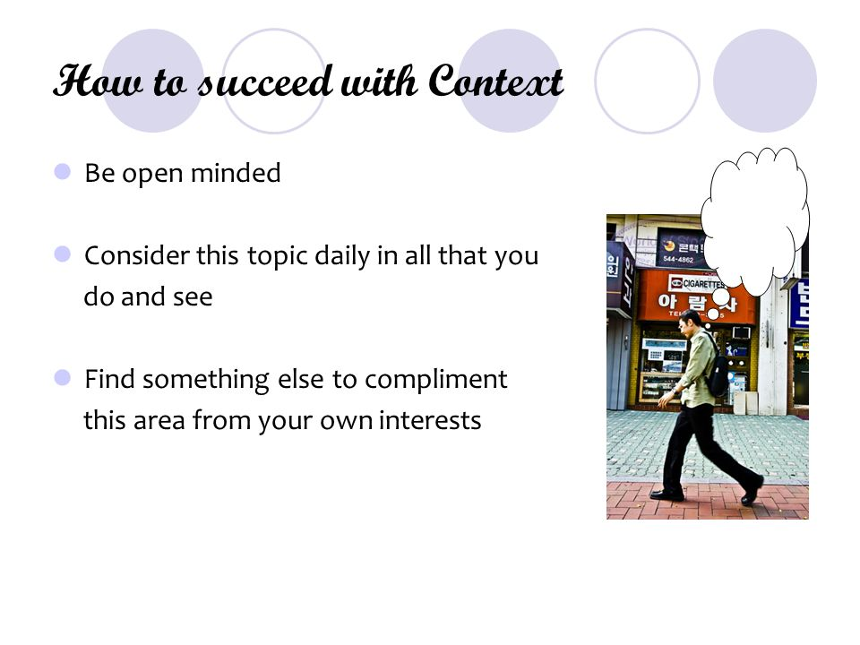 How to succeed with Context Be open minded Consider this topic daily in all that you do and see Find something else to compliment this area from your own interests
