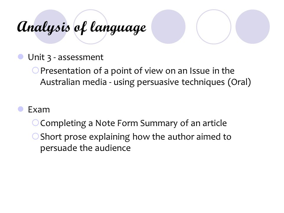 Analysis of language Unit 3 - assessment  Presentation of a point of view on an Issue in the Australian media - using persuasive techniques (Oral) Exam  Completing a Note Form Summary of an article  Short prose explaining how the author aimed to persuade the audience