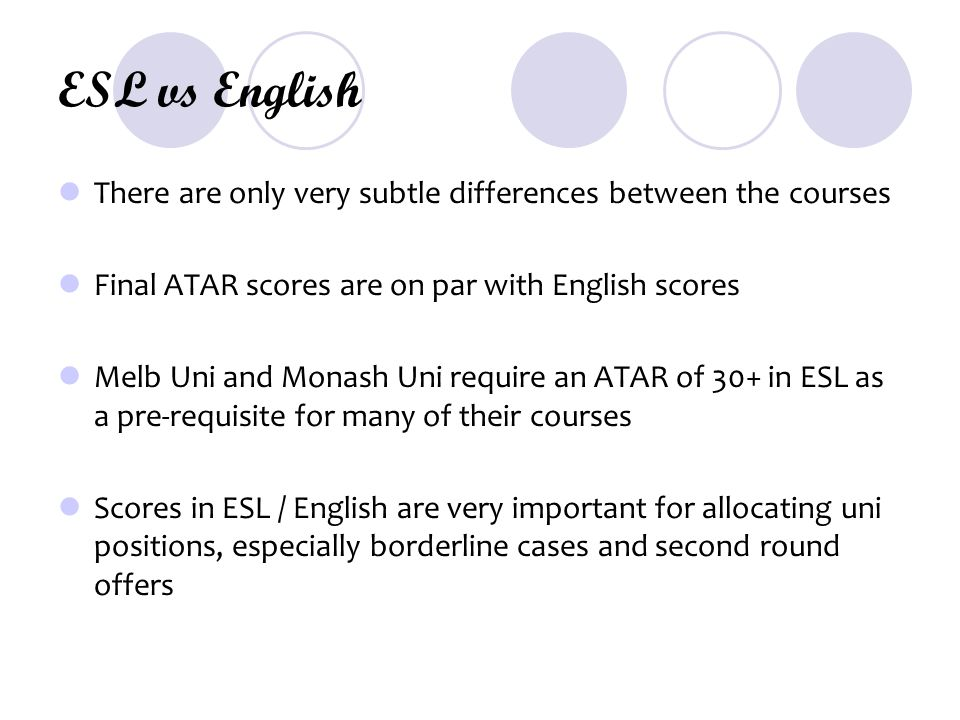 ESL vs English There are only very subtle differences between the courses Final ATAR scores are on par with English scores Melb Uni and Monash Uni require an ATAR of 30+ in ESL as a pre-requisite for many of their courses Scores in ESL / English are very important for allocating uni positions, especially borderline cases and second round offers