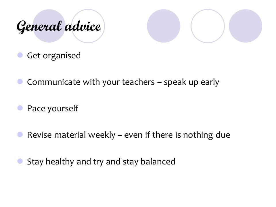General advice Get organised Communicate with your teachers – speak up early Pace yourself Revise material weekly – even if there is nothing due Stay healthy and try and stay balanced