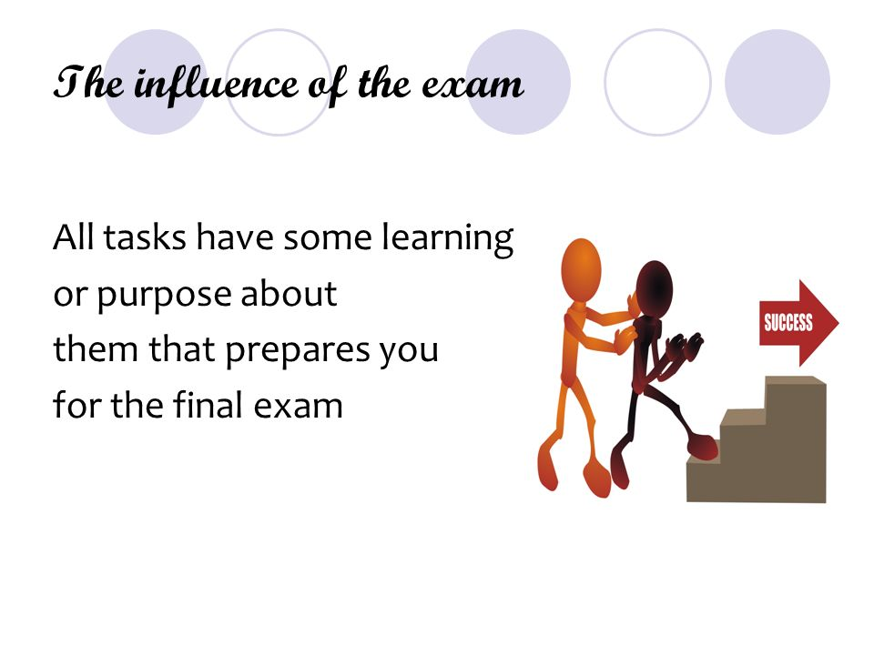 The influence of the exam All tasks have some learning or purpose about them that prepares you for the final exam