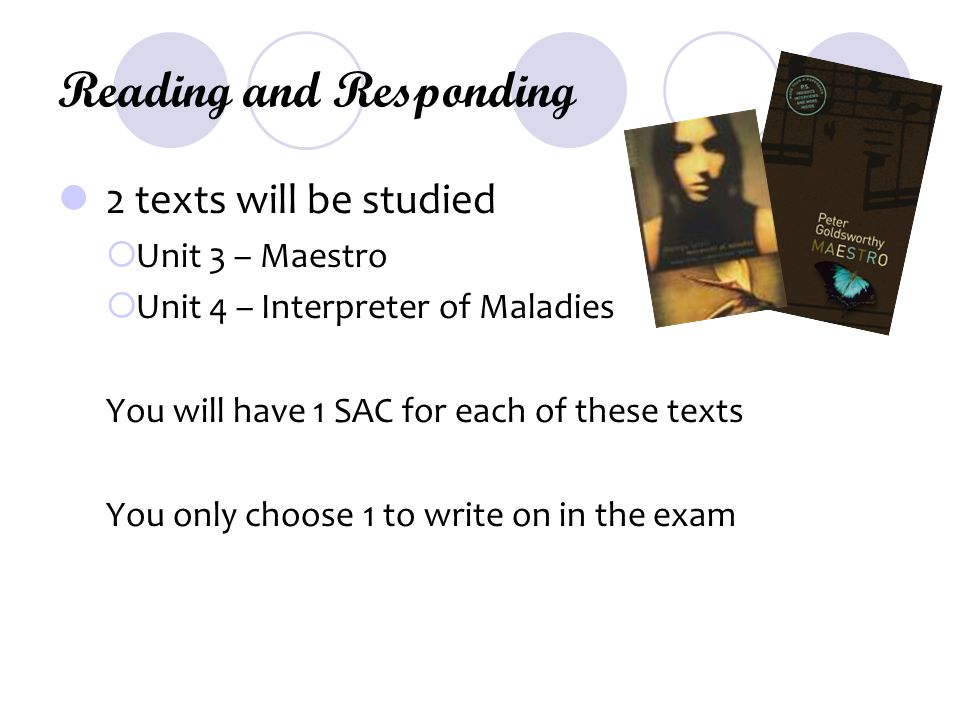 Reading and Responding 2 texts will be studied  Unit 3 – Maestro  Unit 4 – Interpreter of Maladies You will have 1 SAC for each of these texts You only choose 1 to write on in the exam