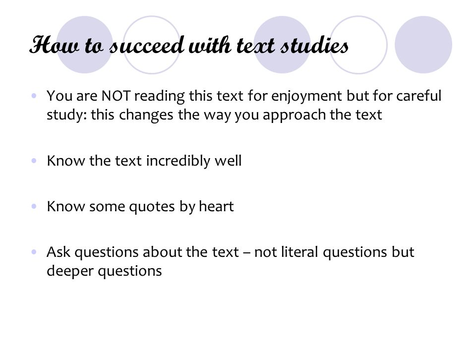 How to succeed with text studies You are NOT reading this text for enjoyment but for careful study: this changes the way you approach the text Know the text incredibly well Know some quotes by heart Ask questions about the text – not literal questions but deeper questions