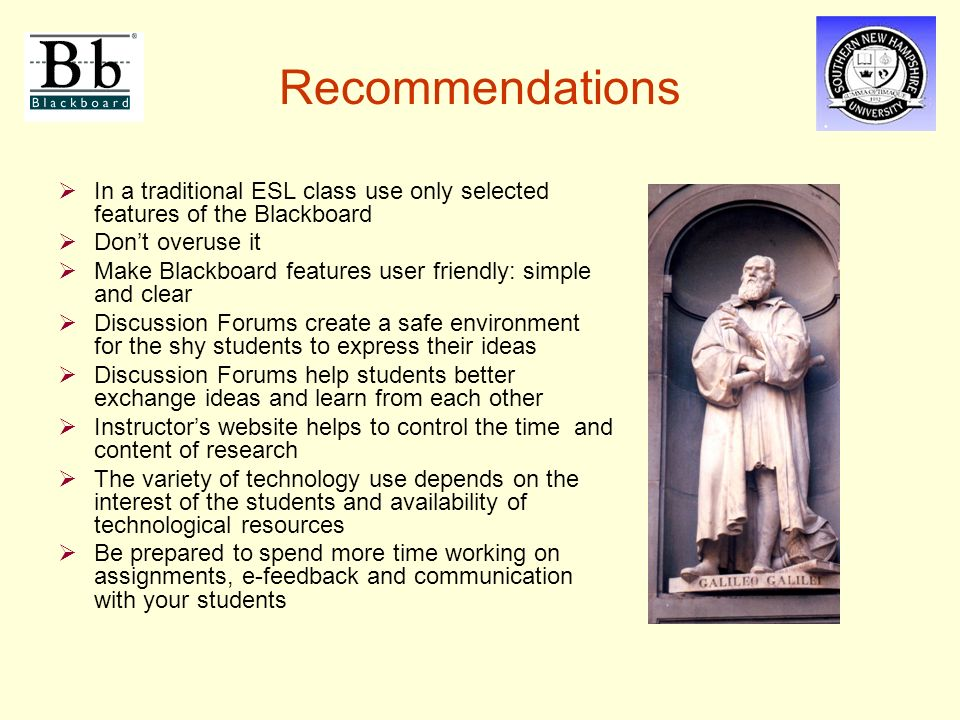 Recommendations  In a traditional ESL class use only selected features of the Blackboard  Don't overuse it  Make Blackboard features user friendly: simple and clear  Discussion Forums create a safe environment for the shy students to express their ideas  Discussion Forums help students better exchange ideas and learn from each other  Instructor's website helps to control the time and content of research  The variety of technology use depends on the interest of the students and availability of technological resources  Be prepared to spend more time working on assignments, e-feedback and communication with your students