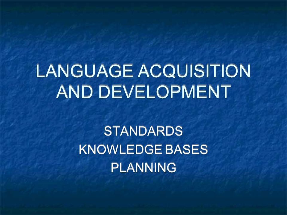 LANGUAGE ACQUISITION AND DEVELOPMENT STANDARDS KNOWLEDGE BASES PLANNING STANDARDS KNOWLEDGE BASES PLANNING