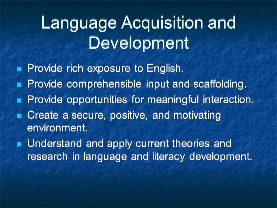 Language Acquisition and Development Provide rich exposure to English.