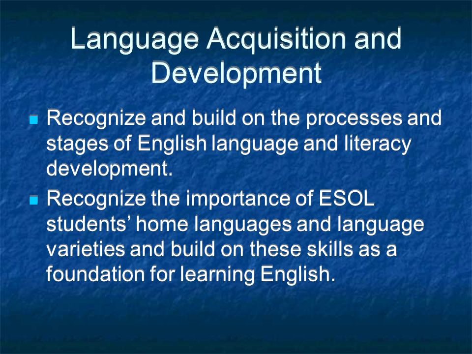 Language Acquisition and Development Recognize and build on the processes and stages of English language and literacy development.