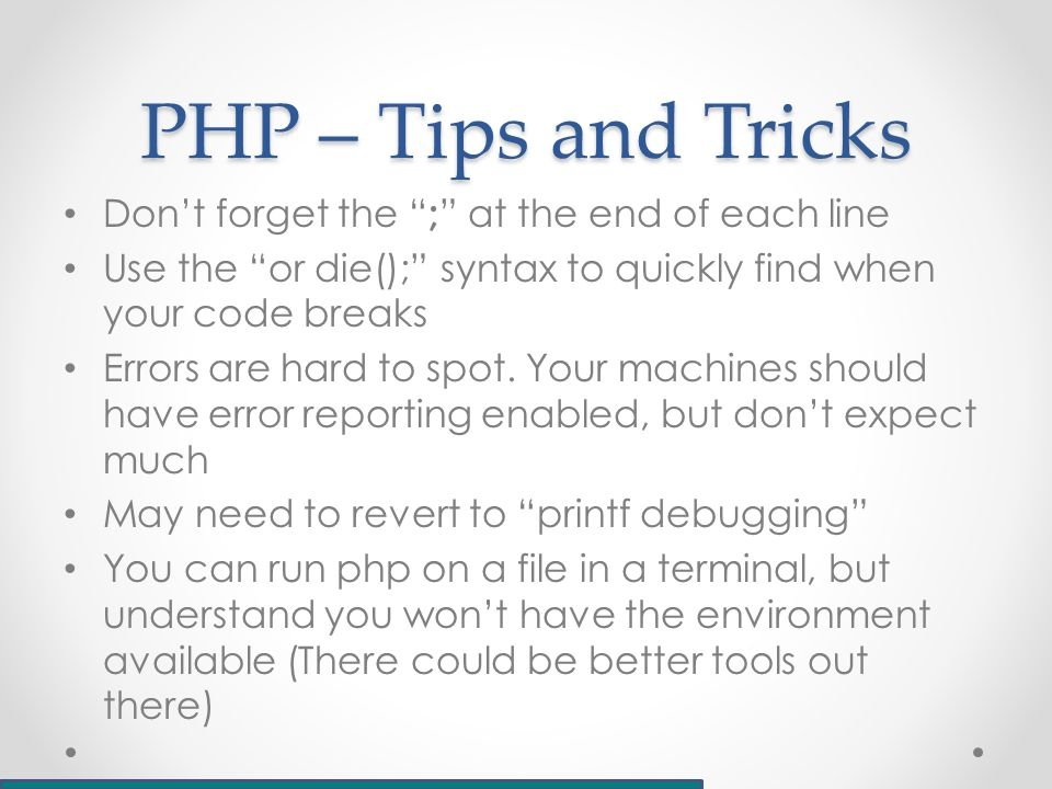 PHP – Tips and Tricks Don't forget the ; at the end of each line Use the or die(); syntax to quickly find when your code breaks Errors are hard to spot.