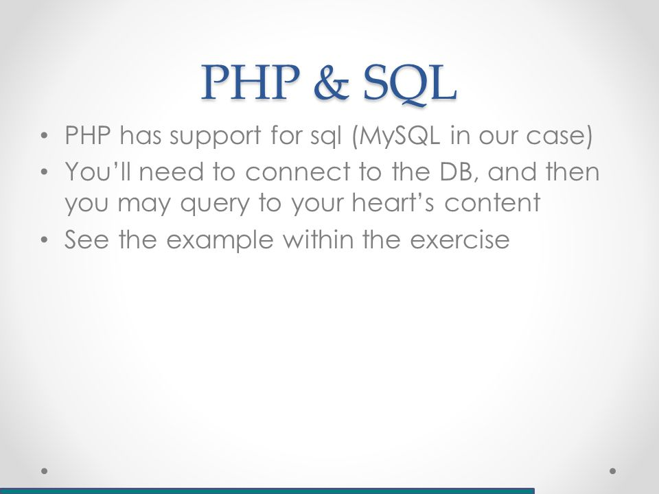 PHP & SQL PHP has support for sql (MySQL in our case) You'll need to connect to the DB, and then you may query to your heart's content See the example within the exercise