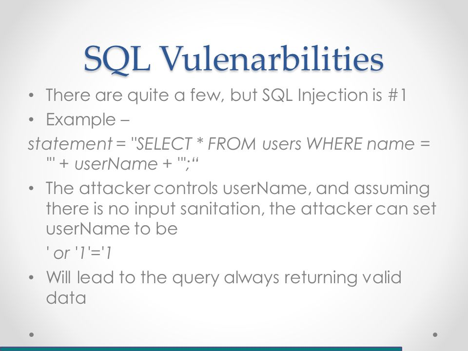 SQL Vulenarbilities There are quite a few, but SQL Injection is #1 Example – statement = SELECT * FROM users WHERE name = + userName + ; The attacker controls userName, and assuming there is no input sanitation, the attacker can set userName to be or 1 = 1 Will lead to the query always returning valid data