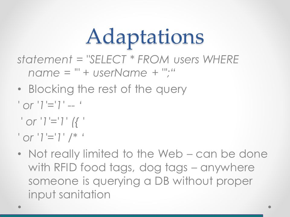 Adaptations statement = SELECT * FROM users WHERE name = + userName + ; Blocking the rest of the query or 1 = 1 -- ' or 1 = 1 ({ or 1 = 1 /* ' Not really limited to the Web – can be done with RFID food tags, dog tags – anywhere someone is querying a DB without proper input sanitation