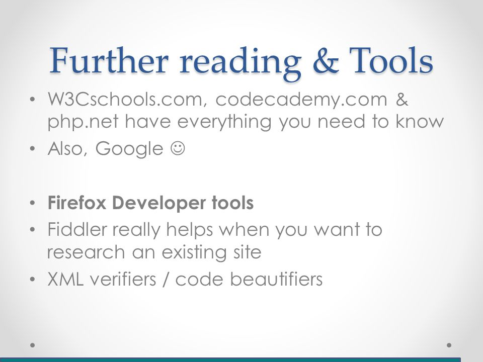 Further reading & Tools W3Cschools.com, codecademy.com & php.net have everything you need to know Also, Google Firefox Developer tools Fiddler really helps when you want to research an existing site XML verifiers / code beautifiers
