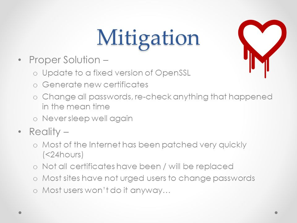 Mitigation Proper Solution – o Update to a fixed version of OpenSSL o Generate new certificates o Change all passwords, re-check anything that happened in the mean time o Never sleep well again Reality – o Most of the Internet has been patched very quickly (<24hours) o Not all certificates have been / will be replaced o Most sites have not urged users to change passwords o Most users won't do it anyway…