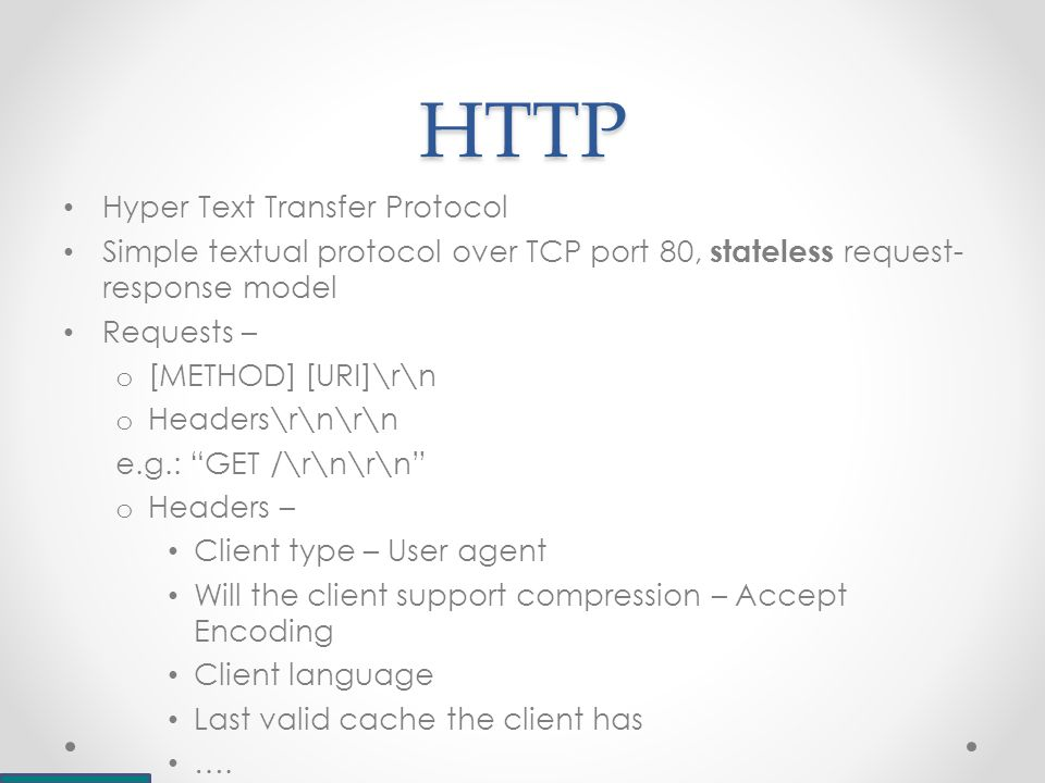 HTTP Hyper Text Transfer Protocol Simple textual protocol over TCP port 80, stateless request- response model Requests – o [METHOD] [URI]\r\n o Headers\r\n\r\n e.g.: GET /\r\n\r\n o Headers – Client type – User agent Will the client support compression – Accept Encoding Client language Last valid cache the client has ….