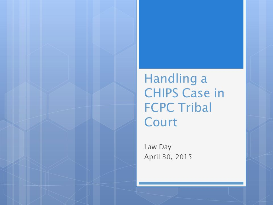 Handling a CHIPS Case in FCPC Tribal Court Law Day April 30, 2015
