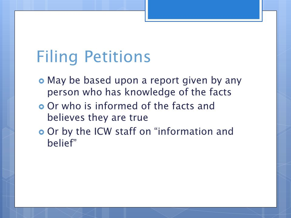 Filing Petitions  May be based upon a report given by any person who has knowledge of the facts  Or who is informed of the facts and believes they are true  Or by the ICW staff on information and belief