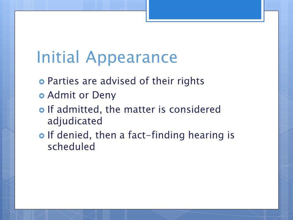 Initial Appearance  Parties are advised of their rights  Admit or Deny  If admitted, the matter is considered adjudicated  If denied, then a fact-finding hearing is scheduled