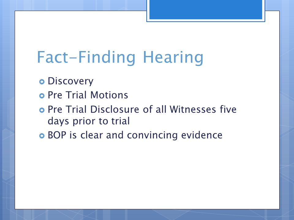 Fact-Finding Hearing  Discovery  Pre Trial Motions  Pre Trial Disclosure of all Witnesses five days prior to trial  BOP is clear and convincing evidence