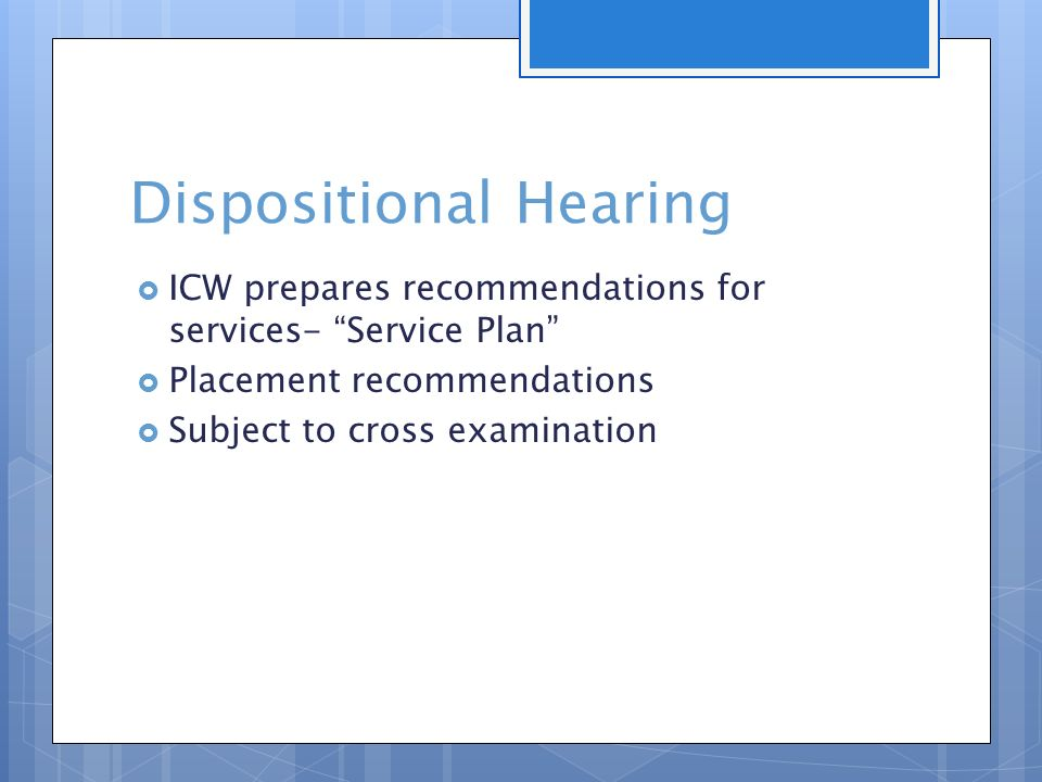 Dispositional Hearing  ICW prepares recommendations for services- Service Plan  Placement recommendations  Subject to cross examination