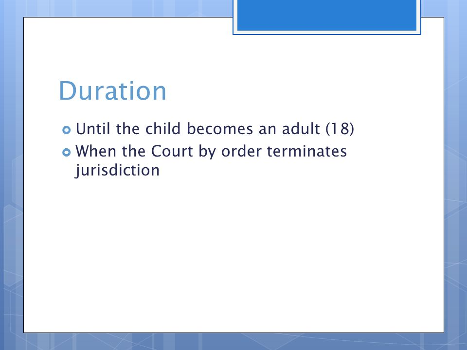 Duration  Until the child becomes an adult (18)  When the Court by order terminates jurisdiction